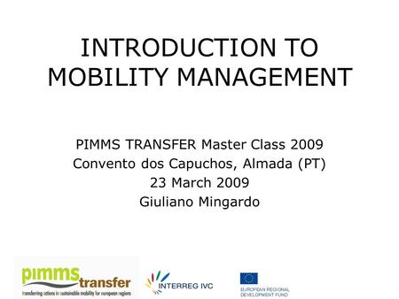 INTRODUCTION TO MOBILITY MANAGEMENT PIMMS TRANSFER Master Class 2009 Convento dos Capuchos, Almada (PT) 23 March 2009 Giuliano Mingardo.