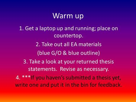 Warm up 1. Get a laptop up and running; place on countertop. 2. Take out all EA materials (blue G/O & blue outline) 3. Take a look at your returned thesis.