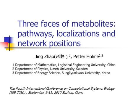 Three faces of metabolites: pathways, localizations and network positions Jing Zhao( 赵静) 1, Petter Holme 2,3 1 Department of Mathematics, Logistical Engineering.