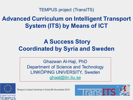 TEMPUS project (TransITS) Advanced Curriculum on Intelligent Transport System (ITS) by Means of ICT A Success Story Coordinated by Syria and Sweden Ghazwan.