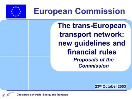 Directorate general for Energy and Transport European Commission 23 rd October 2003 The trans-European transport network: new guidelines and financial.