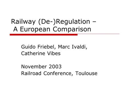 Railway (De-)Regulation – A European Comparison Guido Friebel, Marc Ivaldi, Catherine Vibes November 2003 Railroad Conference, Toulouse.