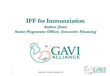 Infrastructure Consortium Meeting June 20060 IFF for Immunziation Andrew Jones Senior Programme Officer, Innovative Financing.