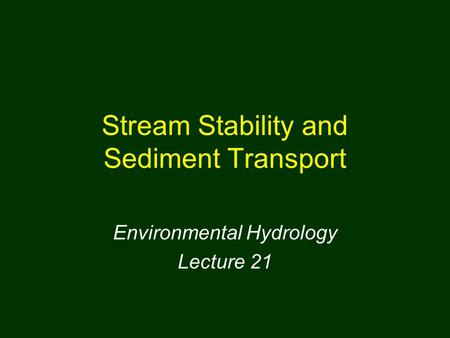 Stream Stability and Sediment Transport Environmental Hydrology Lecture 21.