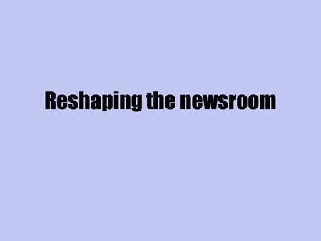 Reshaping the newsroom. Measuring impact online Reshaping the newsroom.