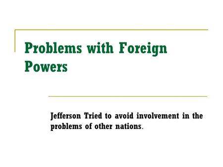 Problems with Foreign Powers Jefferson Tried to avoid involvement in the problems of other nations.
