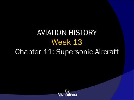 AVIATION HISTORY Week 13 Chapter 11: Supersonic Aircraft By Ms. Zuliana.