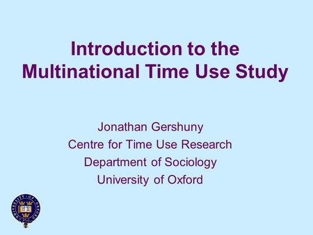 Introduction to the Multinational Time Use Study Jonathan Gershuny Centre for Time Use Research Department of Sociology University of Oxford.