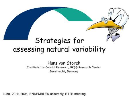 Strategies for assessing natural variability Hans von Storch Institute for Coastal Research, GKSS Research Center Geesthacht, Germany Lund, 20.11.2006,