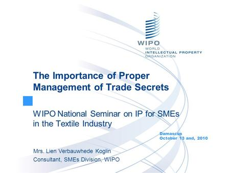 The Importance of Proper Management of Trade Secrets WIPO National Seminar on IP for SMEs in the Textile Industry Damascus October 13 and, 2010 Mrs. Lien.