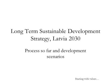 Long Term Sustainable Development Strategy, Latvia 2030 Process so far and development scenarios Starting with values…