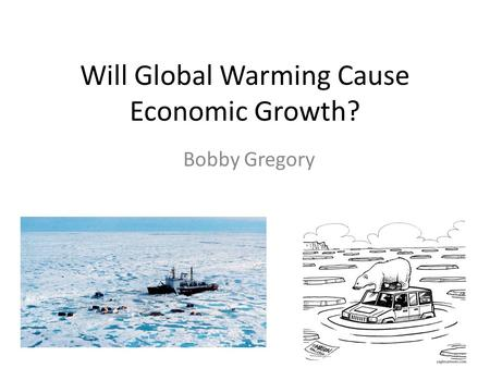 Will Global Warming Cause Economic Growth? Bobby Gregory.