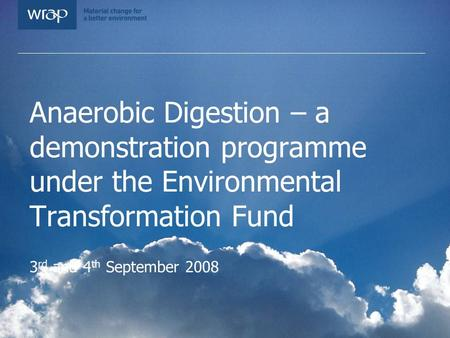 Anaerobic Digestion – a demonstration programme under the Environmental Transformation Fund 3 rd and 4 th September 2008.