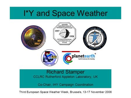 I*Y and Space Weather Richard Stamper CCLRC Rutherford Appleton Laboratory, UK Co-Chair, IHY Campaign Coordination Third European Space Weather Week, Brussels,