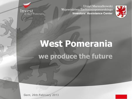 Gent, 26th February 2013 Investors' Assistance Center West Pomerania we produce the future.