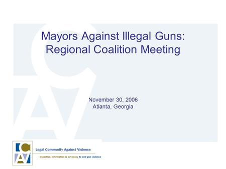 Mayors Against Illegal Guns: Regional Coalition Meeting November 30, 2006 Atlanta, Georgia.