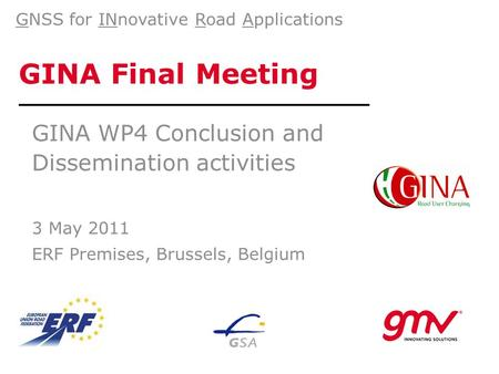 GINA Final Meeting GINA WP4 Conclusion and Dissemination activities 3 May 2011 ERF Premises, Brussels, Belgium GNSS for INnovative Road Applications.