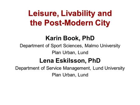 Leisure, Livability and the Post-Modern City Karin Book, PhD Department of Sport Sciences, Malmo University Plan Urban, Lund Lena Eskilsson, PhD Department.