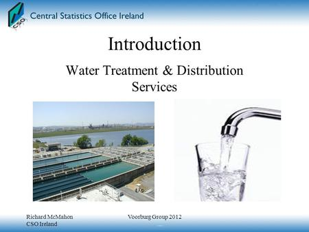 Introduction Water Treatment & Distribution Services Richard McMahon CSO Ireland Voorburg Group 2012.