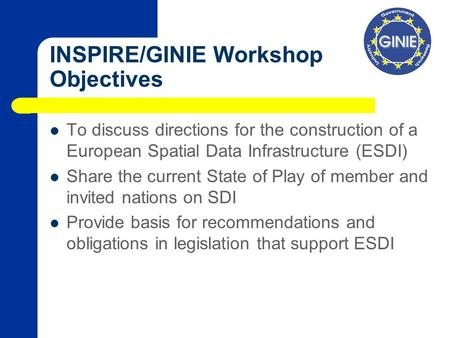 INSPIRE/GINIE Workshop Objectives To discuss directions for the construction of a European Spatial Data Infrastructure (ESDI) Share the current State of.