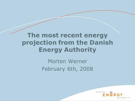The most recent energy projection from the Danish Energy Authority Morten Werner February 6th, 2008.