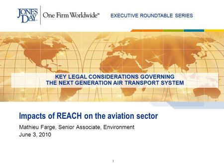 EXECUTIVE ROUNDTABLE SERIES 1 Impacts of REACH on the aviation sector Mathieu Farge, Senior Associate, Environment June 3, 2010 KEY LEGAL CONSIDERATIONS.