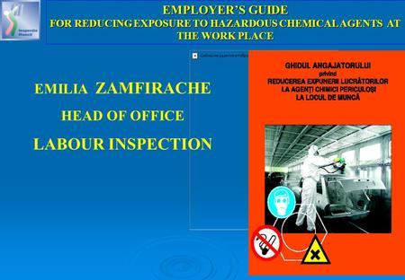 1 EMILIA ZAMFIRACHE HEAD OF OFFICE LABOUR INSPECTION EMPLOYER'S GUIDE FOR REDUCING EXPOSURE TO HAZARDOUS CHEMICAL AGENTS AT THE WORK PLACE.