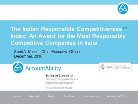 The Indian Responsible Competitiveness™ Index: An Award for the Most Responsibly Competitive Companies in India Sunil A. Misser, Chief Executive Officer.