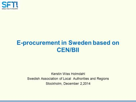 E-procurement in Sweden based on CEN/BII Kerstin Wiss Holmdahl Swedish Association of Local Authorities and Regions Stockholm, December 2,2014.