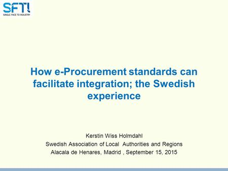 How e-Procurement standards can facilitate integration; the Swedish experience Kerstin Wiss Holmdahl Swedish Association of Local Authorities and Regions.