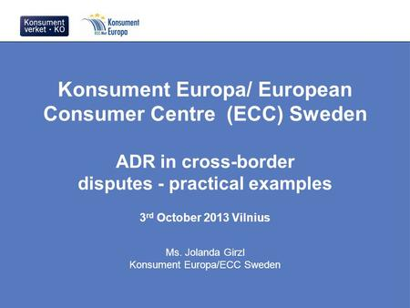 Konsument Europa/ European Consumer Centre (ECC) Sweden ADR in cross-border disputes - practical examples 3 rd October 2013 Vilnius Ms. Jolanda Girzl Konsument.