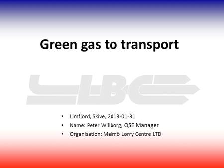 Limfjord, Skive, 2013-01-31 Name: Peter Willborg, QSE Manager Organisation: Malmö Lorry Centre LTD Green gas to transport.