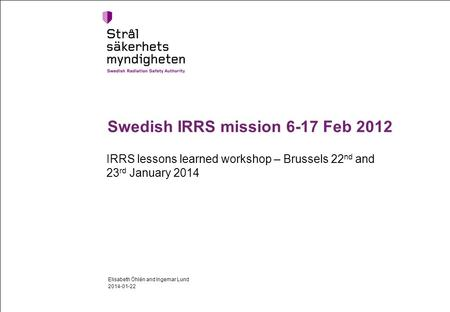 Swedish IRRS mission 6-17 Feb 2012 IRRS lessons learned workshop – Brussels 22 nd and 23 rd January 2014 2014-01-22 Elisabeth Öhlén and Ingemar Lund.