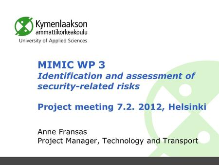 MIMIC WP 3 Identification and assessment of security-related risks Project meeting 7.2. 2012, Helsinki Anne Fransas Project Manager, Technology and Transport.
