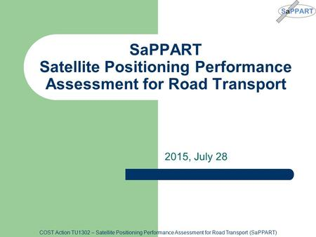 COST Action TU1302 – Satellite Positioning Performance Assessment for Road Transport (SaPPART) 2015, July 28 SaPPART Satellite Positioning Performance.