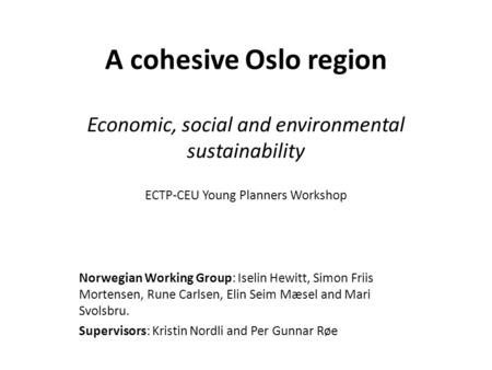 A cohesive Oslo region Economic, social and environmental sustainability ECTP-CEU Young Planners Workshop Norwegian Working Group: Iselin Hewitt, Simon.