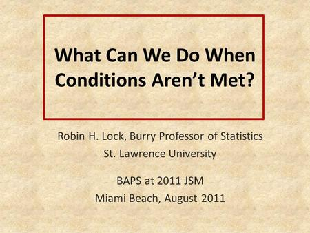What Can We Do When Conditions Aren't Met? Robin H. Lock, Burry Professor of Statistics St. Lawrence University BAPS at 2011 JSM Miami Beach, August 2011.