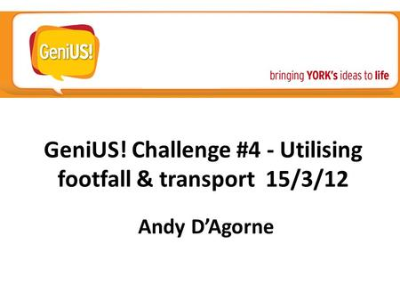 GeniUS! Challenge #4 - Utilising footfall & transport 15/3/12 Andy D'Agorne.