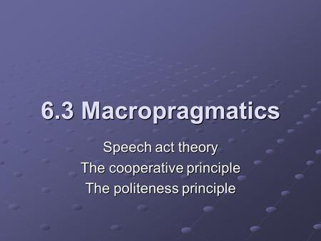 6.3 Macropragmatics Speech act theory The cooperative principle The politeness principle.