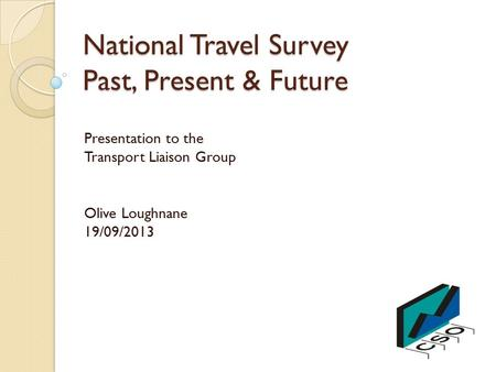 National Travel Survey Past, Present & Future Presentation to the Transport Liaison Group Olive Loughnane 19/09/2013.
