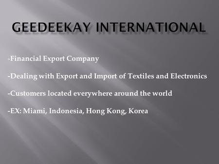 - Financial Export Company -Dealing with Export and Import of Textiles and Electronics -Customers located everywhere around the world -EX: Miami, Indonesia,