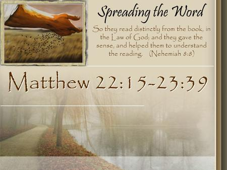 Spreading the Word Matthew 22:15-23:39 So they read distinctly from the book, in the Law of God; and they gave the sense, and helped them to understand.