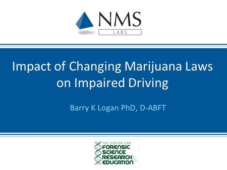 Barry K Logan PhD, D-ABFT Impact of Changing Marijuana Laws on Impaired Driving.