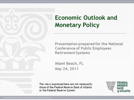 Proprietary and Confidential. Not for disclosure outside Federal Reserve. Economic Outlook and Monetary Policy Presentation prepared for the National Conference.