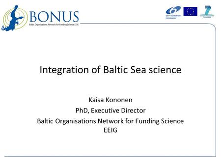 Integration of Baltic Sea science Kaisa Kononen PhD, Executive Director Baltic Organisations Network for Funding Science EEIG.