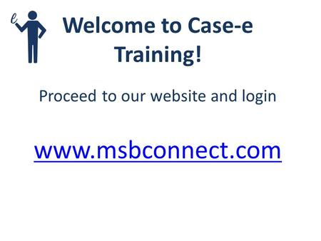 Welcome to Case-e Training! Proceed to our website and login www.msbconnect.com.