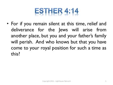 For if you remain silent at this time, relief and deliverance for the Jews will arise from another place, but you and your father's family will perish.