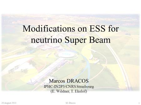 Modifications on ESS for neutrino Super Beam Marcos DRACOS IPHC-IN2P3/CNRS Strasbourg (E. Wildner, T. Ekelof) 1 20 August 2013M. Dracos.