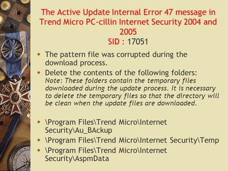 The Active Update Internal Error 47 message in Trend Micro PC-cillin Internet Security 2004 and 2005 SID : 17051  The pattern file was corrupted during.