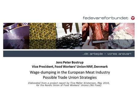 Jens Peter Bostrup Vice President, Food Workers' Union NNF, Denmark Wage-dumping in the European Meat Industry Possible Trade Union Strategies Elaborated.